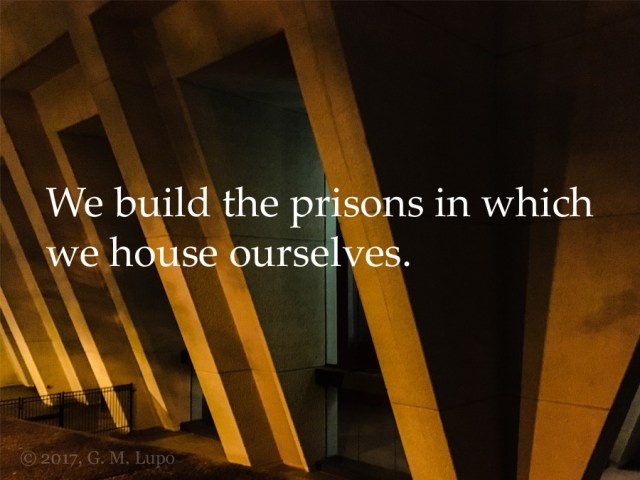 We build the prisons in which we house ourselves.