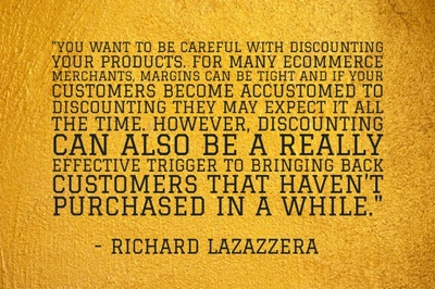 """You want to be careful with discounting your products. For many ecommerce merchants, margins can be tight and if your customers become accustomed to discounting they may expect it all the time. However, discounting can also be a really effective trigger to bringing back customers that haven't purchased in a while."" - Richard Lazazzera"