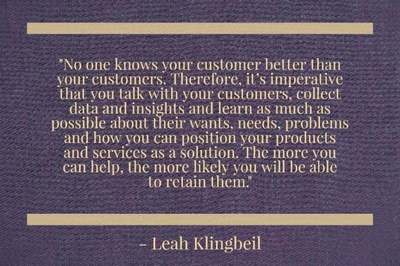 """No one knows your customer better than your customers. Therefore, it's imperative that you talk with your customers, collect data and insights and learn as much as possible about their wants, needs, problems and how you can position your products and services as a solution. The more you can help, the more likely you will be able to retain them."" - Leah Klingbeil"