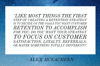 """Like most things the first step of creating a retention strategy is to decide on the goals you want customer retention to accomplish for you. Do you want your strategy to focus on customer satisfaction, loyalty, referrals, or maybe something totally different?"" - Alex McEachern"