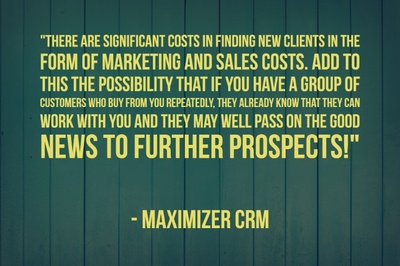 """There are significant costs in finding new clients in the form of Marketing and Sales costs. Add to this the possibility that if you have a group of customers who buy from you repeatedly, they already know that they can work with you and they may well pass on the good news to further prospects! "" - Maximizer CRM"