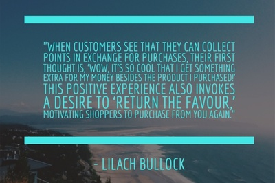 "When customers see that they can collect points in exchange for purchases, their first thought is, 'Wow, it's so cool that I get something extra for my money besides the product I purchased!' ""This positive experience also invokes a desire to 'return the favour,' motivating shoppers to purchase from you again."" - Lilach Bullock"