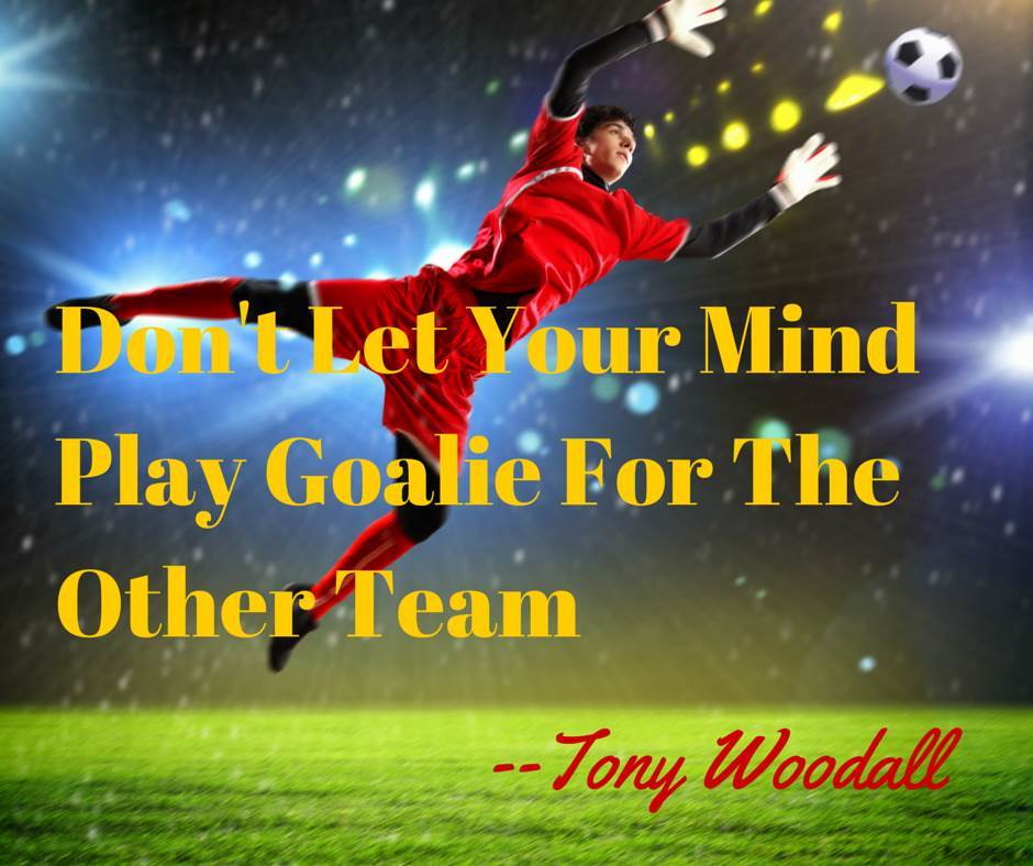 Don't Let Your Mind Play Goalie For the Other Team by Tony Woodall