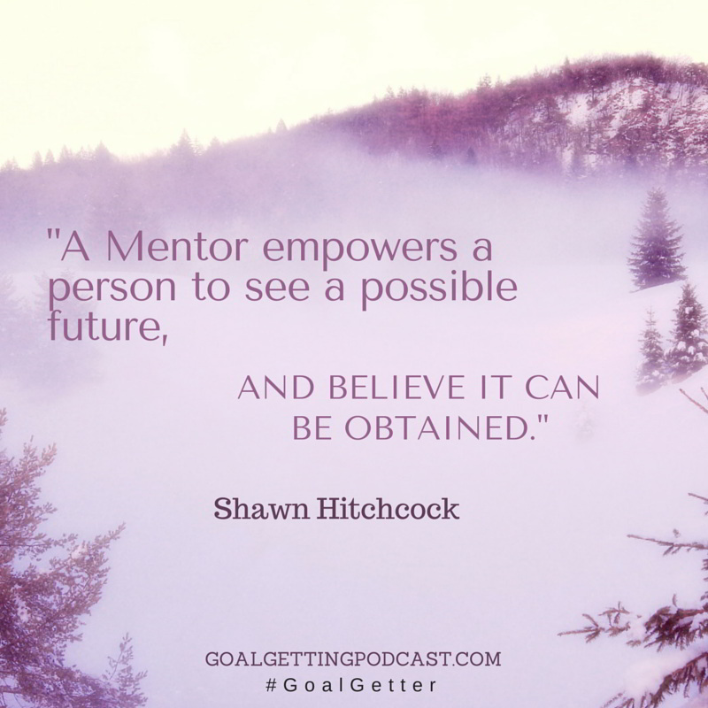A Mentor Empowers a person to see a possible future, and believe it can be obtained. Shawn Hitchcock