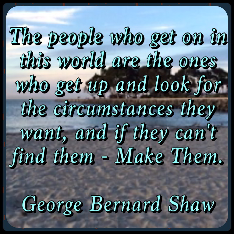 George Bernard Shaw  Quote The people who get on in the world are the people who get up and look for the circumstances they want . .