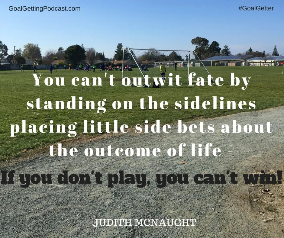 You can't outwit fate by standing on the sidelines placing little side bets about he outcome of life. If you don't play, You Can't Win! - Judith McNaught