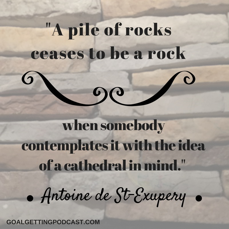 A pile of rocks ceases to be a rockwhen somebody comtenplates it with the idea of a cathedral in mind. Antoine de St.-Exupery