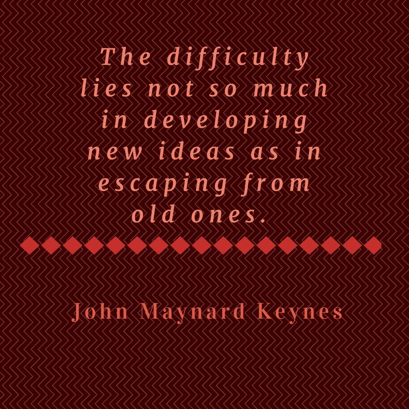 The difficulty lies not so much in developing new ideas as in escaping from old ones. John Maynard Keynes