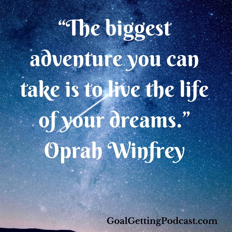 The biggest adventure you can take in life is to live the life of your dreams. Oprah Winfrey