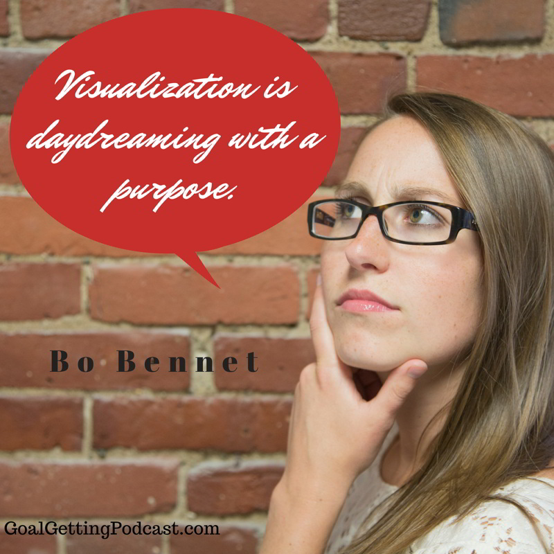 Visualization is daydreaming with a purpose. Bo Bennet
