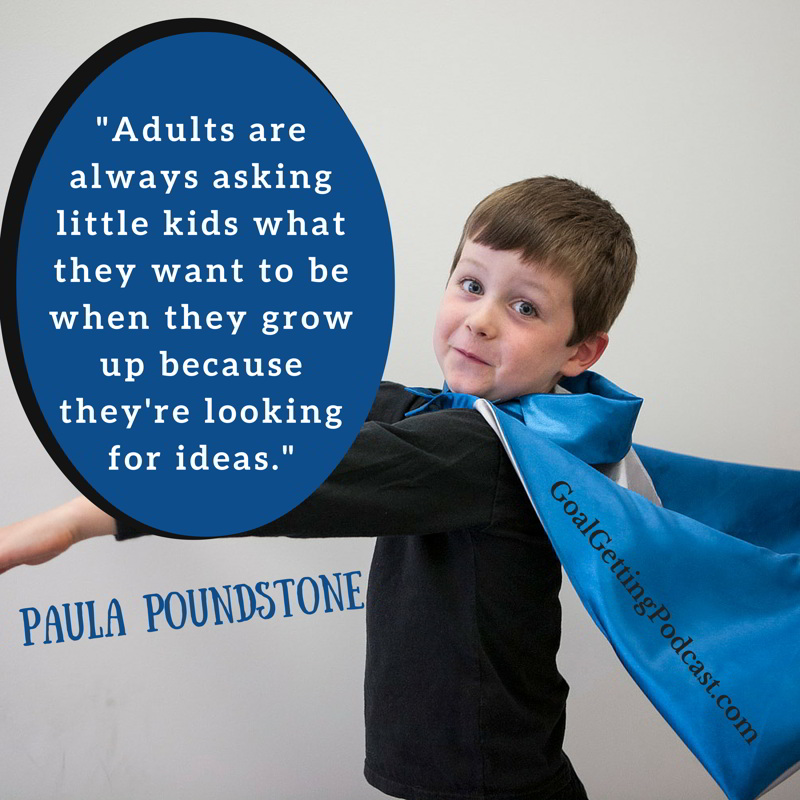 Adults are always asking little kids What do you want to be when you grow up because they're looking for ideas. Paula Poundstone