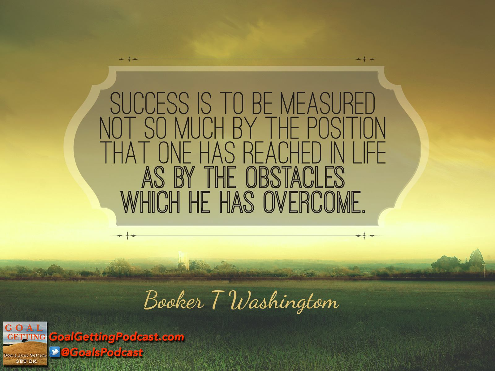 Booker T. Washington - Success is to be measured not so much by the position one has reached in life as by the obstacles one has overcome.