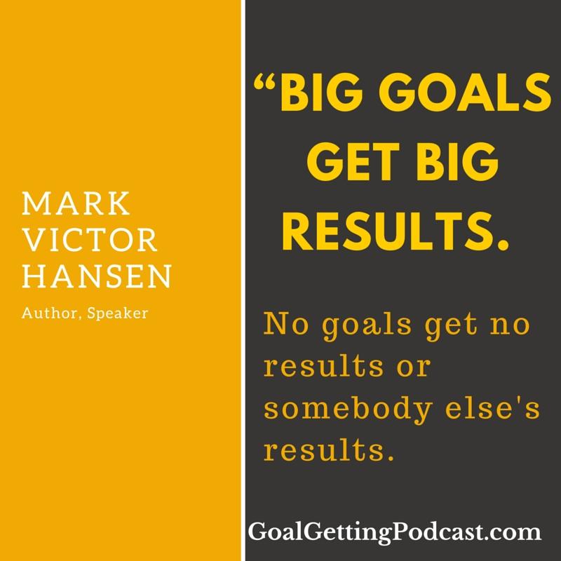 Big goals get big results. No goals get no results or somebody else's results. ~~ Mark Victor Hansen