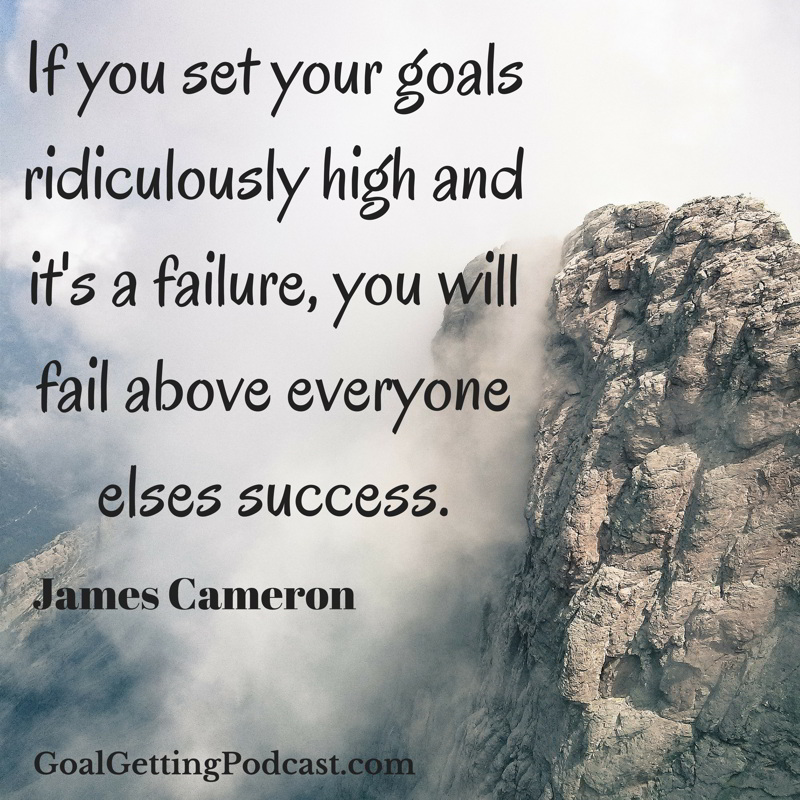 If you set your goals rediculously high and it's a failure, you will fail above everyone elses success. James Cameron