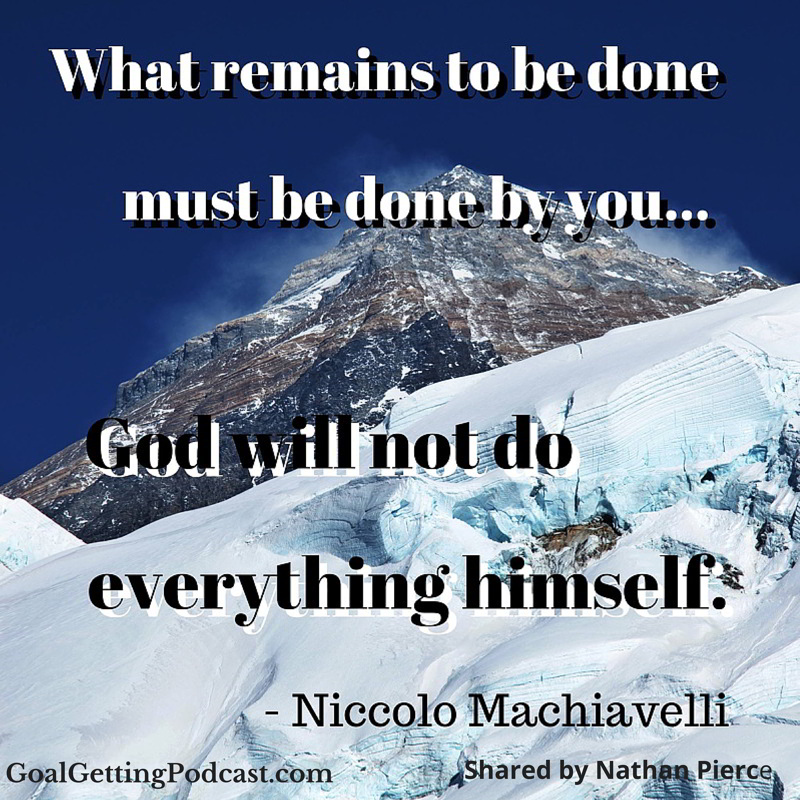 Niccolo Machiavelli - Nathan Pierce What remains to be done must be done by you... God will not do everything himself.
