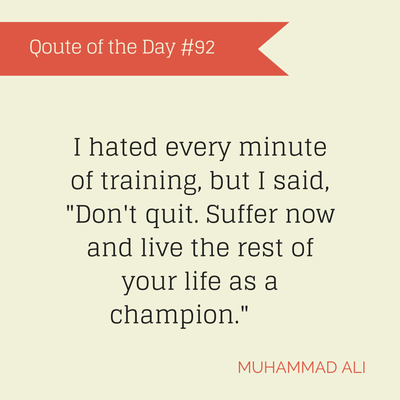 "QOD-92 Muhammad Ali I hated every minute of training, but I said, ""Don't quit. Suffer now and live the rest of your life as a champion."""
