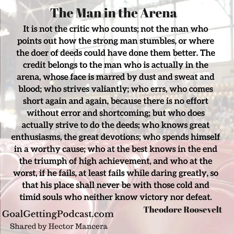 """The Man in the Arena"" Theodore Roosevelt It is not the critic who counts; not the man who points out how the strong man stumbles, or where the doer of deeds could have done them better. The credit belongs to the man who is actually in the arena, whose face is marred by dust and sweat and blood; who strives valiantly; who errs, who comes short again and again, because there is no effort without error and shortcoming; but who does actually strive to do the deeds; who knows great enthusiasms, the great devotions; who spends himself in a worthy cause; who at the best knows in the end the triumph of high achievement, and who at the worst, if he fails, at least fails while daring greatly, so that his place shall never be with those cold and timid souls who neither know victory nor defeat."