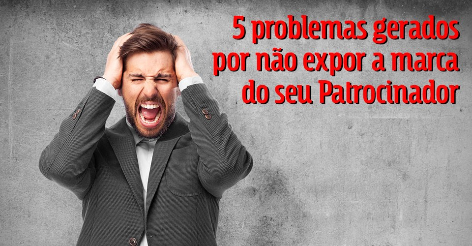 5 problemas gerados por não expor a marca do seu patrocinador