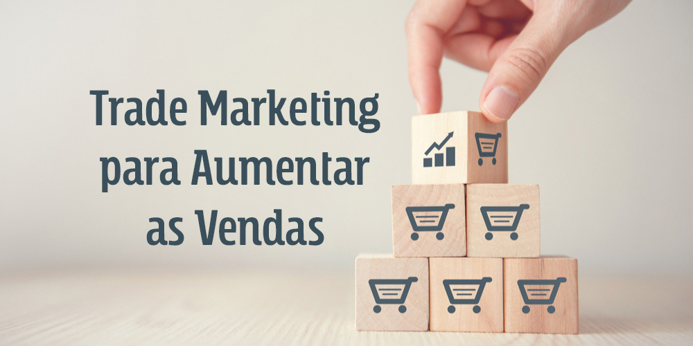 exemplos de Trade Marketing para aumentar as vendas