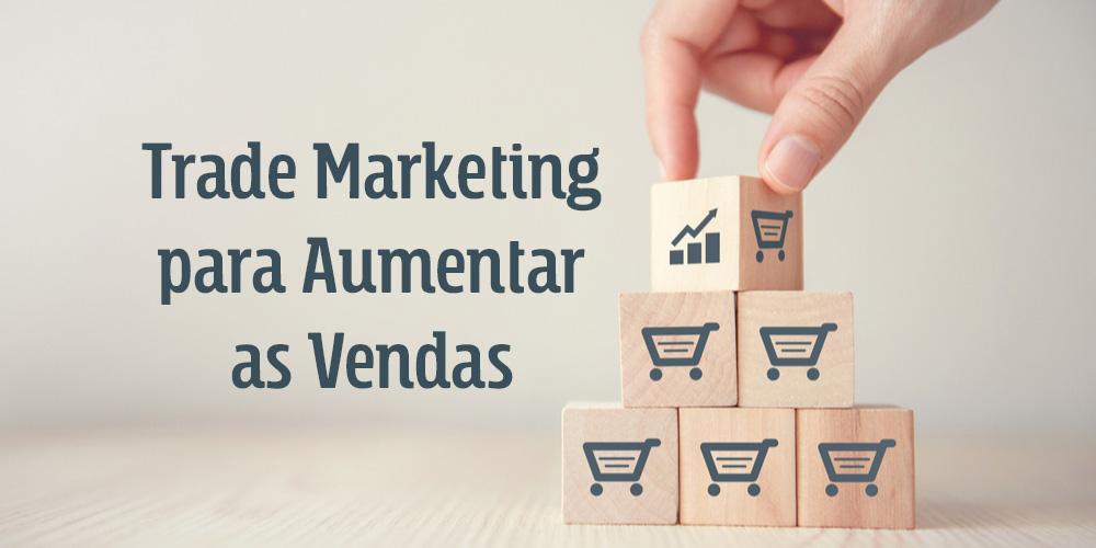 exemplos de Trade Marketing para aumentar as vendas