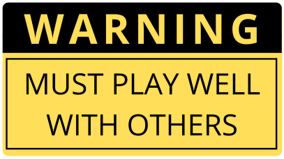 Warning: must play well with others.