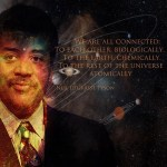 We are all connected: to each other, biologically. To the earth, chemically. To the rest of the universe, atomically. ~ Neil DeGrasse Tyson