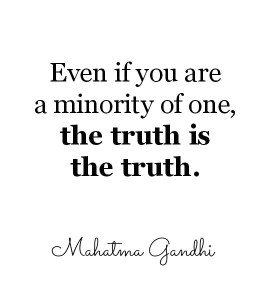 Even if you are a minority of one, the truth is the truth. ~ Mahatma Ghandi