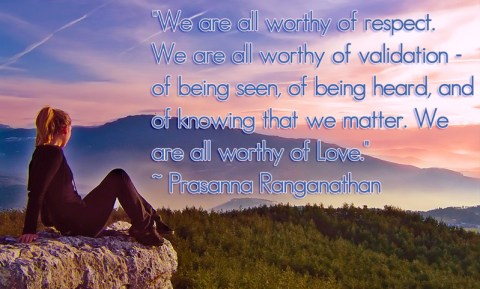 """We are all worthy of respect. We are all worthy of validation - of being seen, of being heard, and of knowing that we matter. We are all worthy of Love.""   ~ Prasanna Ranganathan"