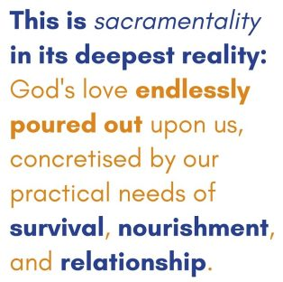 This is sacramentality in its deepest reality- God's love endlessly poured out upon us, concretised by our practical realities of survival, nourishment, and relationship.