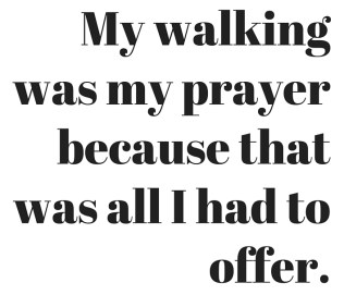 My walking was my prayer because that was all I had to offer.