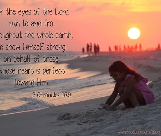 2 Chronicles 16:9 For the eyes of the LORD run to and fro throughout the whole earth, to shew himself strong in the behalf of [them] whose heart [is] perfect toward him