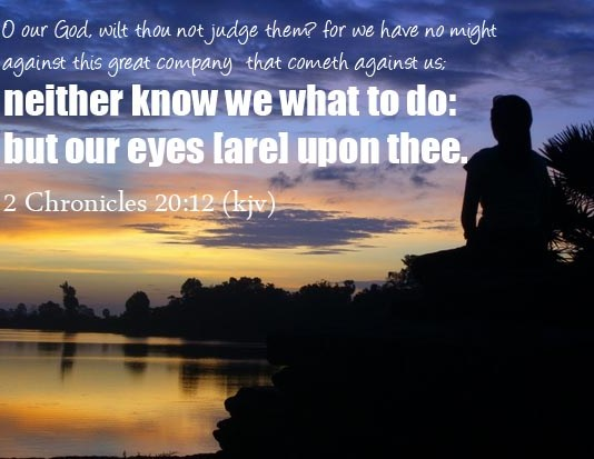 2 Chronicles 20:12 O our God, wilt thou not judge them? for we have no might against this great company that cometh against us; neither know we what to do: but our eyes [are] upon thee.