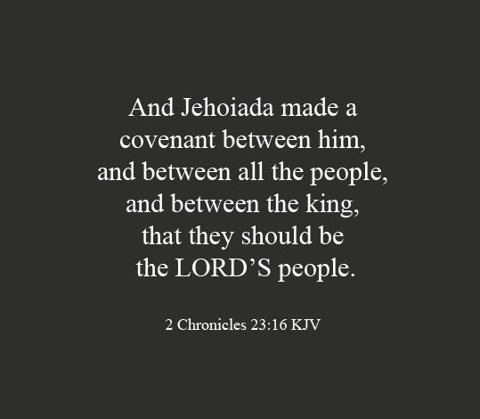2 Chronicles 23:16 And Jehoiada made a covenant between him, and between all the people, and between the king, that they should be the LORD'S people.