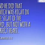 2 Chronicles 25: And he did that which was right in the sight of the LORD, but not with a perfect heart.