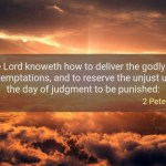 2 Peter 2:9 The Lord knoweth how to deliver the godly out of temptations, and to reserve the unjust unto the day of judgment to be punished: