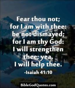 Isaiah 41:10 Fear thou not; for I am with thee: be not dismayed; for I am thy God: I will strengthen thee; yea, I will help thee.
