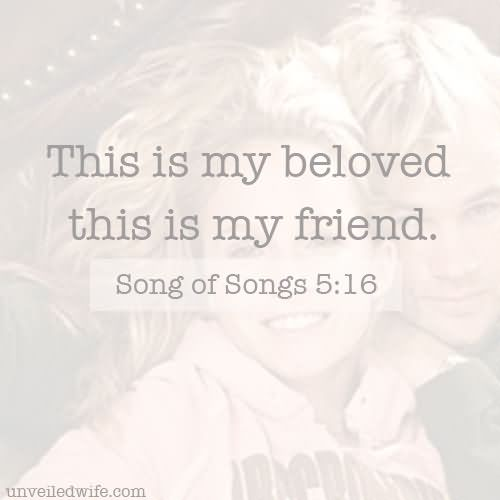 Song of Solomon 5:16 His mouth [is] most sweet: yea, he [is] altogether lovely. This [is] my beloved, and this [is] my friend, O daughters of Jerusalem.