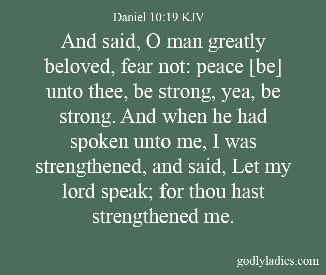 Daniel 10:19 And said, O man greatly beloved, fear not: peace [be] unto thee, be strong, yea, be strong. And when he had spoken unto me, I was strengthened, and said, Let my lord speak; for thou hast strengthened me.