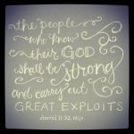 Daniel 11 32b..but the people that do know their God shall be strong, and do [exploits].