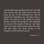Revelation 9:1-3 KJV And the fifth angel sounded, and I saw a star fall from heaven unto the earth: and to him was given the key of the bottomless pit. And he opened the bottomless pit; and there arose a smoke out of the pit, as the smoke of a great furnace; and the sun and the air were darkened by reason of the smoke of the pit. And there came out of the smoke locusts upon the earth: and unto them was given power, as the scorpions of the earth have power.