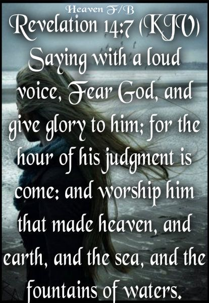 Revelation 14:7 Saying with a loud voice, Fear God, and give glory to him; for the hour of his judgment is come: and worship him that made heaven, and earth, and the sea, and the fountains of waters.