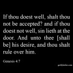 Genesis 4:7 If thou doest well, shalt thou not be accepted? and if thou doest not well, sin lieth at the door. And unto thee [shall be] his desire, and thou shalt rule over him.