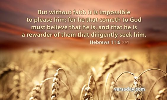Hebrews 11:6 But without faith [it is] impossible to please [him]: for he that cometh to God must believe that he is, and [that] he is a rewarder of them that diligently seek him.