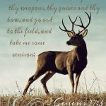 Genesis 27:3 Now therefore take, I pray thee, thy weapons, thy quiver and thy bow, and go out to the field, and take me [some] venison;