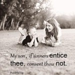 Proverbs 1:10 My son, if sinners entice thee, consent thou not.