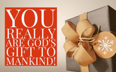 You really are God's gift to mankind