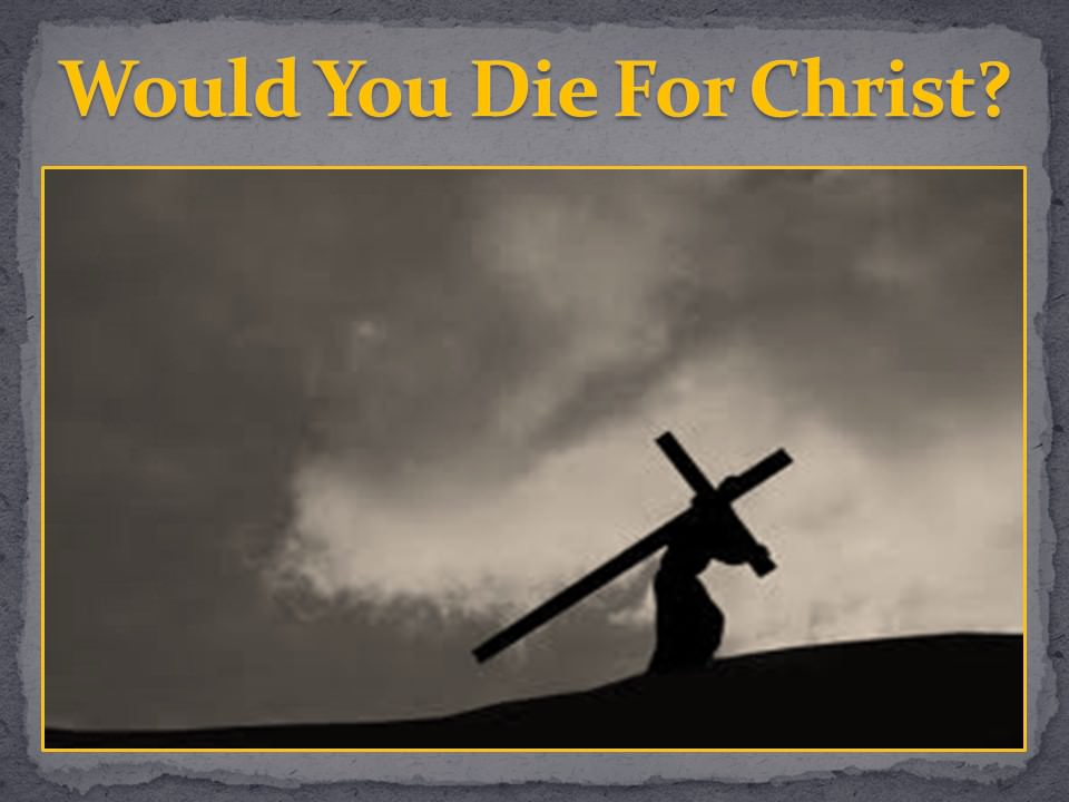 Would You Die For Christ?