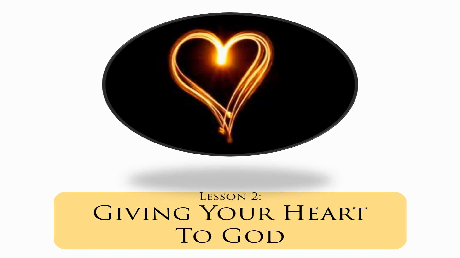 Giving Your Heart To God (Lesson 2:  Giving Your Heart To God)