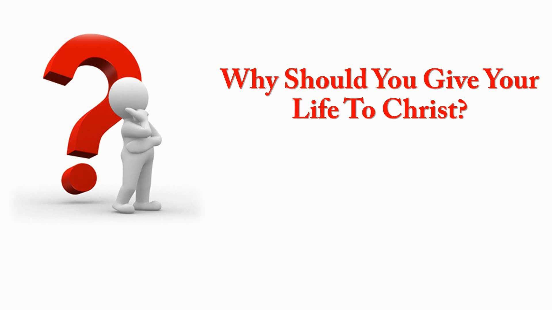Why Should You Give Your Life To Christ?