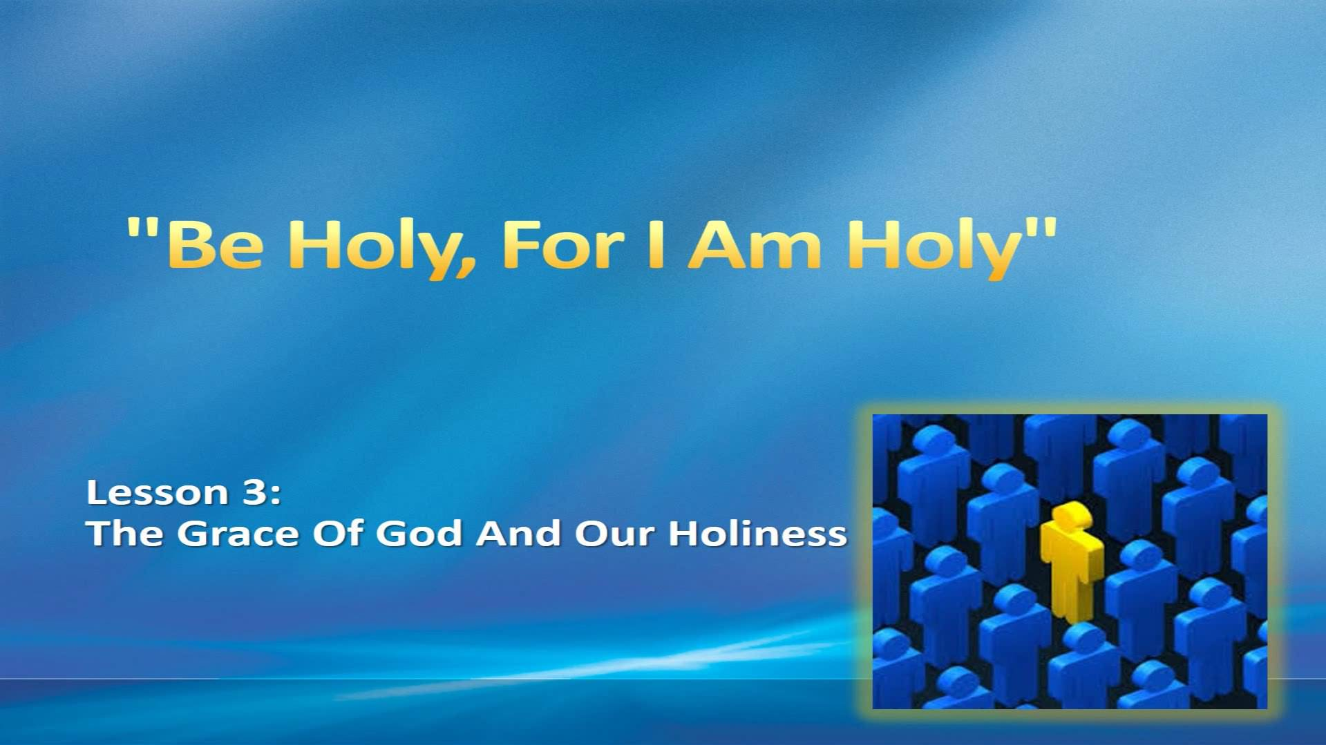 """""""Be Holy, For I Am Holy"""" (Lesson 3:  The Grace Of God And Our Holiness)"""